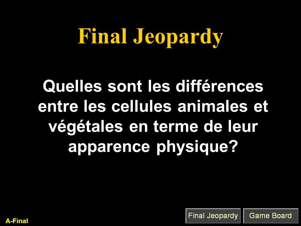 Final Jeopardy Quelles sont les différences entre les cellules animales et végétales en terme de leur apparence physique? A-Final