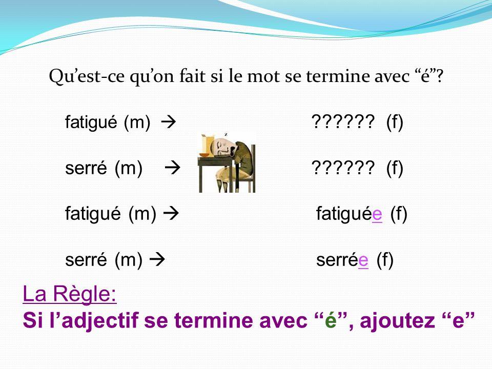 Quest-ce quon fait si le mot se termine avec é? fatigué (m) ?????? (f) serré (m) ?????? (f) fatigué (m) fatiguée (f) serré (m) serrée (f) La Règle: Si