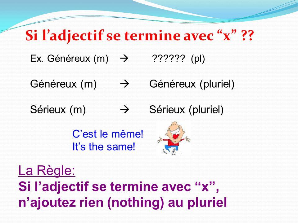 Si ladjectif se termine avec x ?? Ex. Généreux (m) ?????? (pl) Généreux (m) Généreux (pluriel) Sérieux (m) Sérieux (pluriel) Cest le même! Its the sam