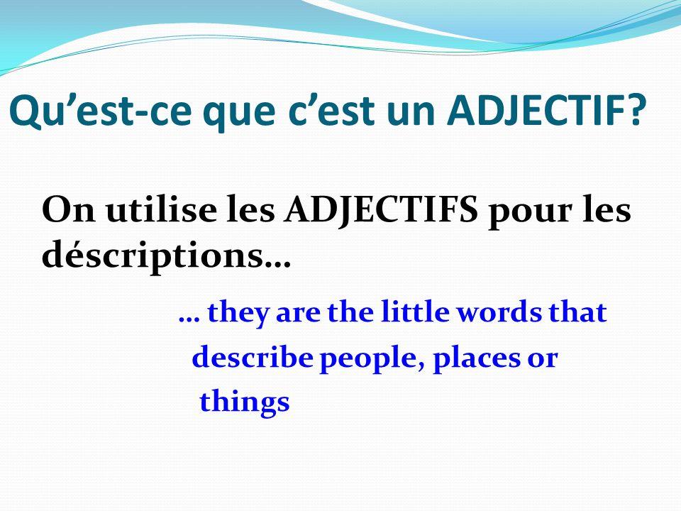 Quest-ce que cest un ADJECTIF? On utilise les ADJECTIFS pour les déscriptions… … they are the little words that describe people, places or things