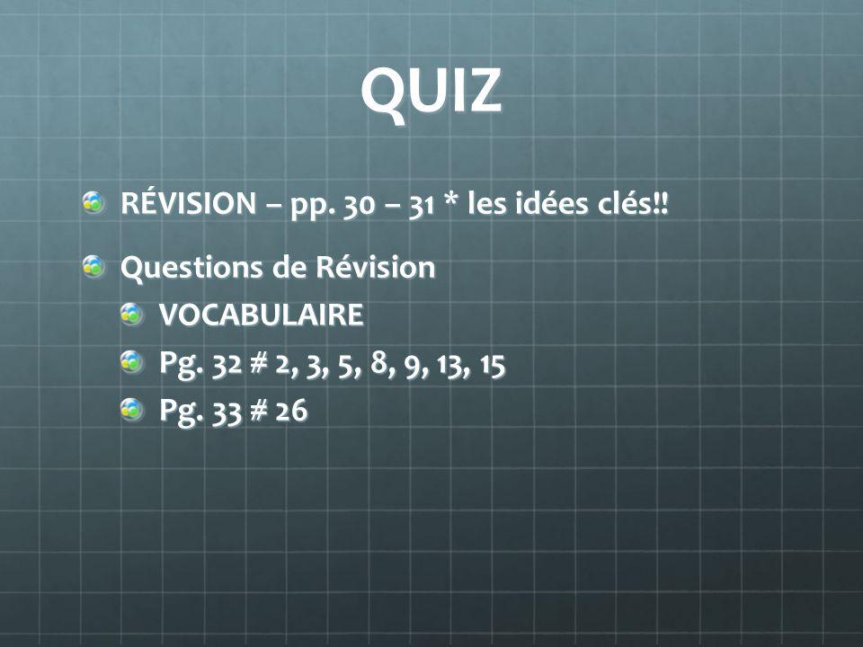 QUIZ RÉVISION – pp. 30 – 31 * les idées clés!! Questions de Révision VOCABULAIRE Pg. 32 # 2, 3, 5, 8, 9, 13, 15 Pg. 33 # 26