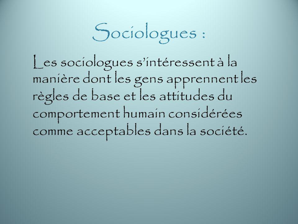 Sociologues : Les sociologues sintéressent à la manière dont les gens apprennent les règles de base et les attitudes du comportement humain considérées comme acceptables dans la société.