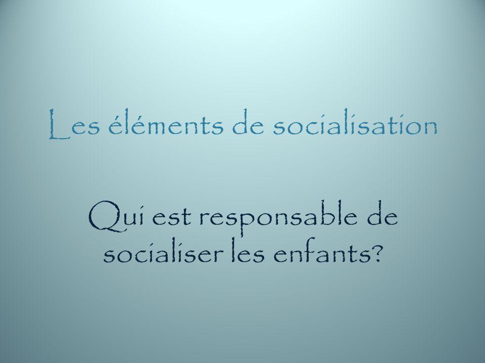 Les éléments de socialisation Qui est responsable de socialiser les enfants?