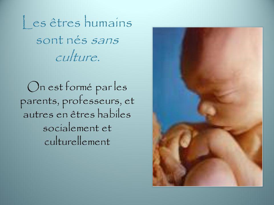 Les êtres humains sont nés sans culture. On est formé par les parents, professeurs, et autres en êtres habiles socialement et culturellement