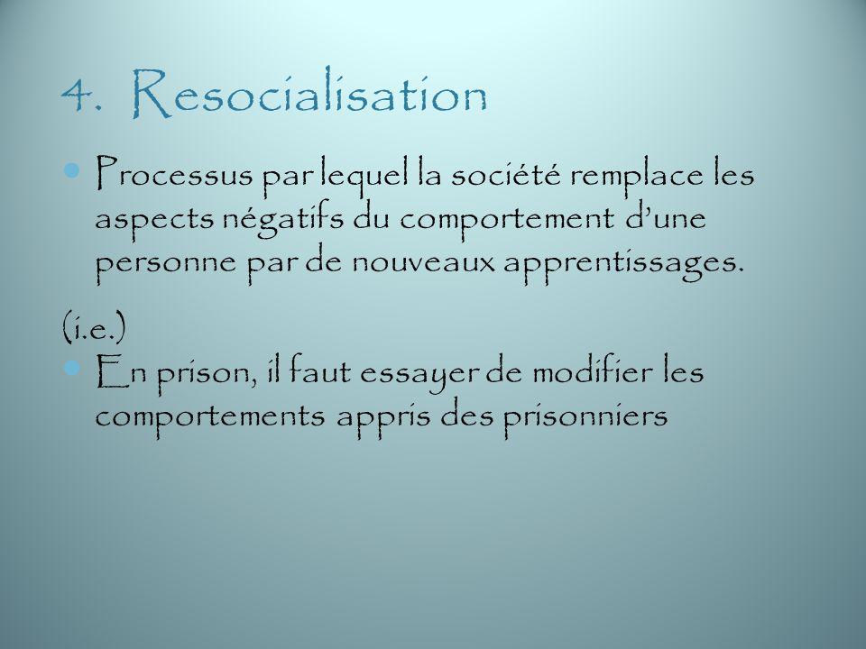 4. Resocialisation Processus par lequel la société remplace les aspects négatifs du comportement dune personne par de nouveaux apprentissages. (i.e.)