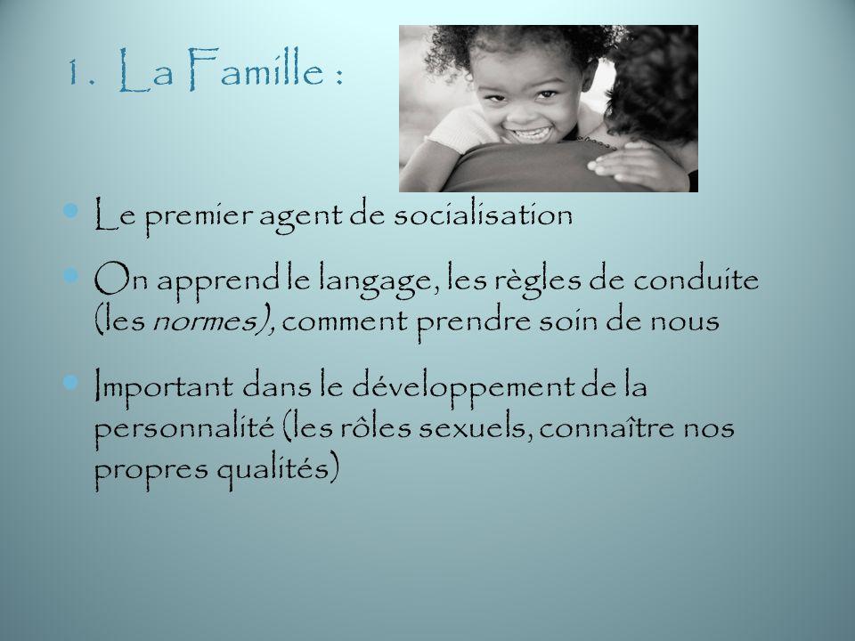 1. La Famille : Le premier agent de socialisation On apprend le langage, les règles de conduite (les normes), comment prendre soin de nous Important d