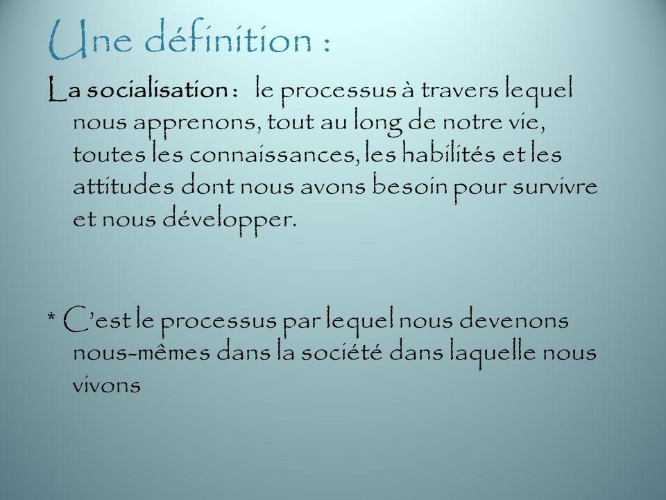 Une définition : La socialisation : le processus à travers lequel nous apprenons, tout au long de notre vie, toutes les connaissances, les habilités et les attitudes dont nous avons besoin pour survivre et nous développer.