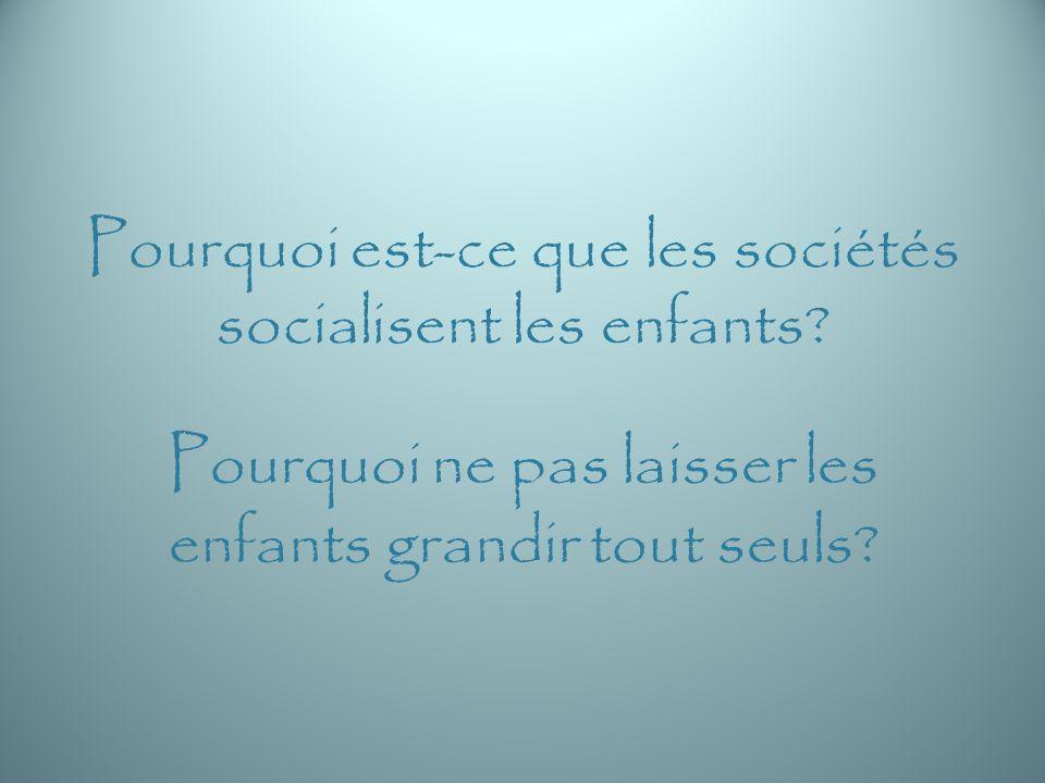 Pourquoi est-ce que les sociétés socialisent les enfants? Pourquoi ne pas laisser les enfants grandir tout seuls?