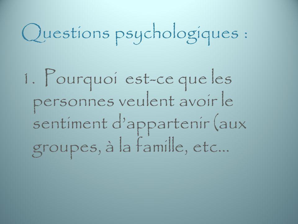 Questions psychologiques : 1. Pourquoi est-ce que les personnes veulent avoir le sentiment dappartenir (aux groupes, à la famille, etc…