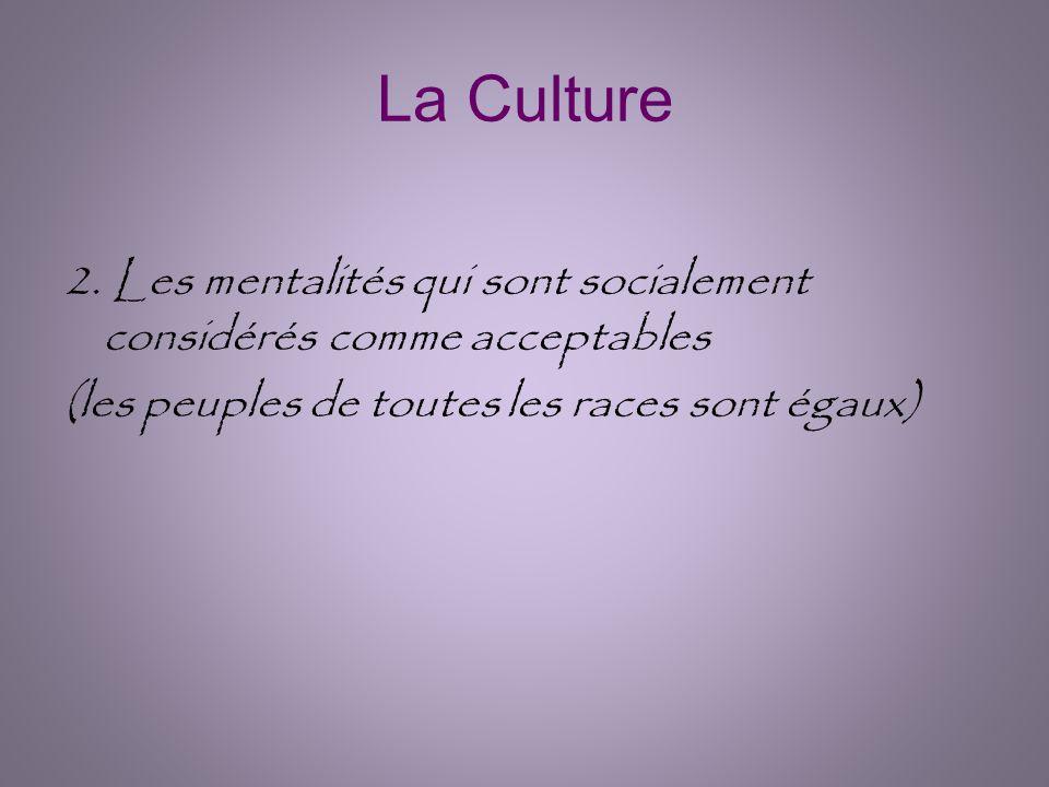 La Culture 2. Les mentalités qui sont socialement considérés comme acceptables (les peuples de toutes les races sont égaux)
