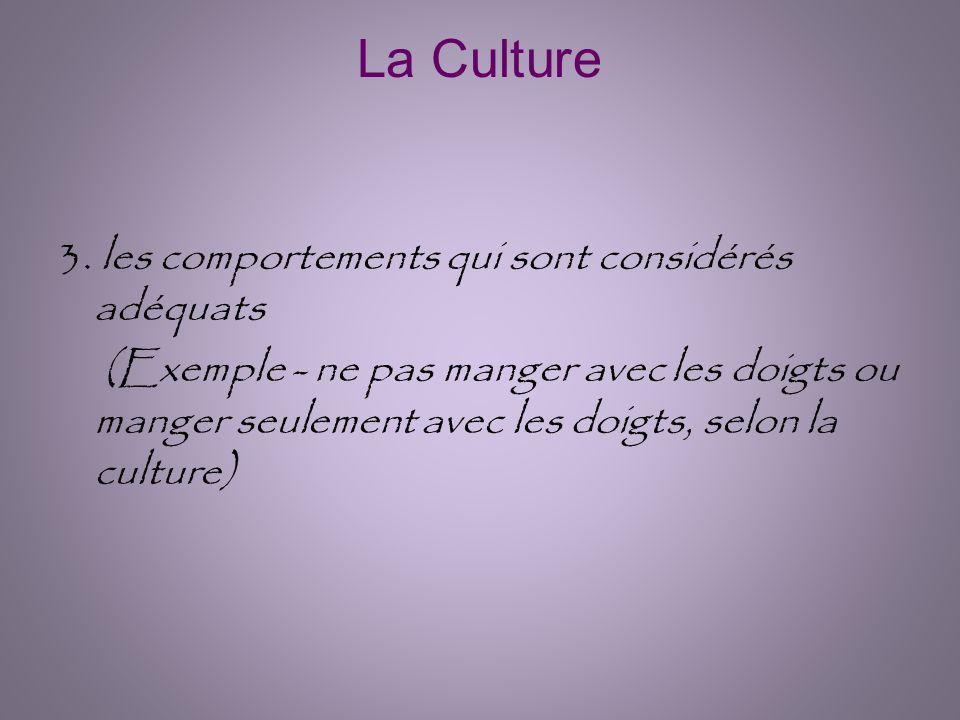 La Culture 3. les comportements qui sont considérés adéquats (Exemple - ne pas manger avec les doigts ou manger seulement avec les doigts, selon la cu