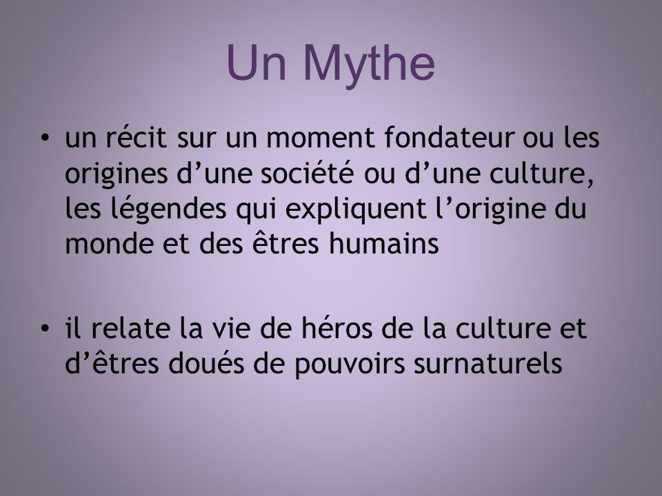 Un Mythe un récit sur un moment fondateur ou les origines dune société ou dune culture, les légendes qui expliquent lorigine du monde et des êtres hum