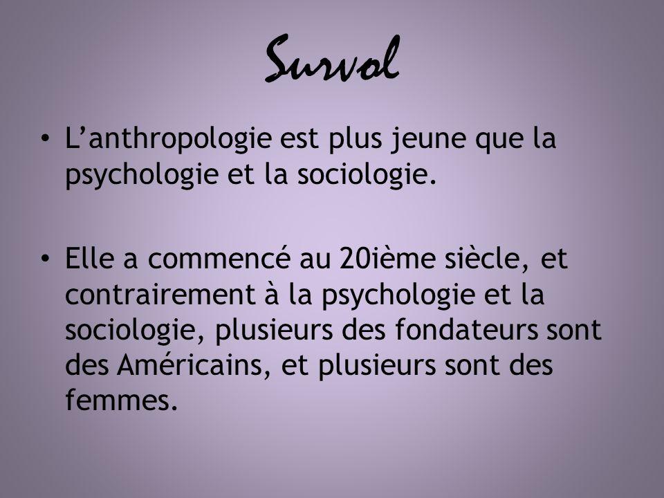 Survol Lanthropologie est plus jeune que la psychologie et la sociologie. Elle a commencé au 20ième siècle, et contrairement à la psychologie et la so