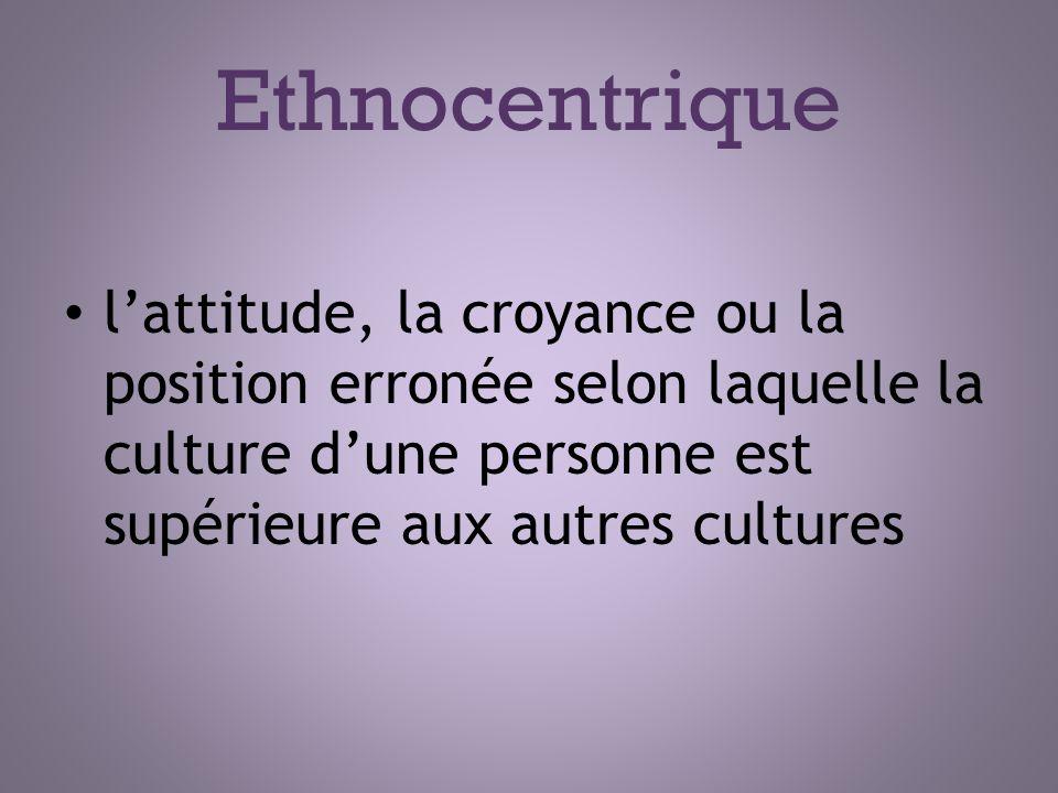 Ethnocentrique lattitude, la croyance ou la position erronée selon laquelle la culture dune personne est supérieure aux autres cultures