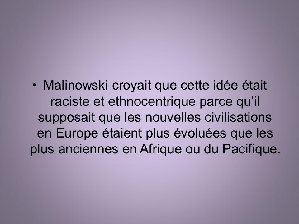 Malinowski croyait que cette idée était raciste et ethnocentrique parce quil supposait que les nouvelles civilisations en Europe étaient plus évoluées