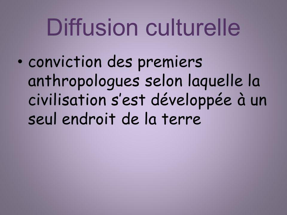 Diffusion culturelle conviction des premiers anthropologues selon laquelle la civilisation sest développée à un seul endroit de la terre