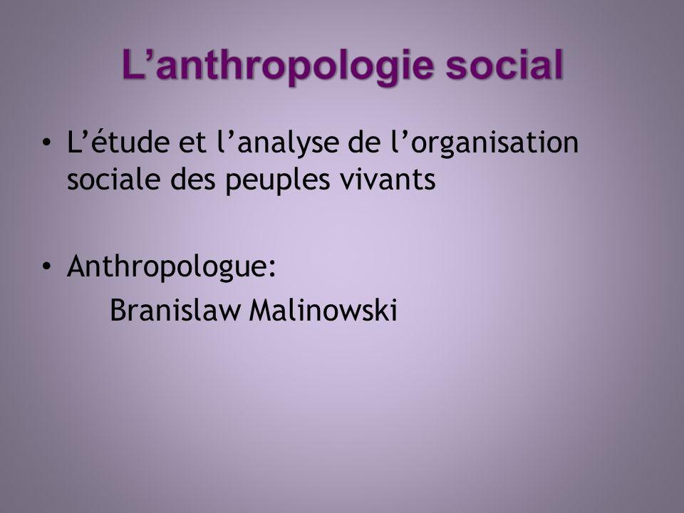 Létude et lanalyse de lorganisation sociale des peuples vivants Anthropologue: Branislaw Malinowski