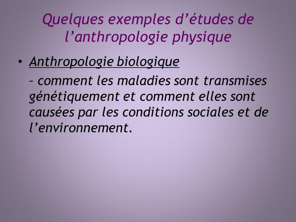 Quelques exemples détudes de lanthropologie physique Anthropologie biologique – comment les maladies sont transmises génétiquement et comment elles so