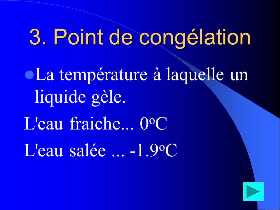 3. Point de congélation La température à laquelle un liquide gèle. L'eau fraiche... 0 o C L'eau salée... -1.9 o C