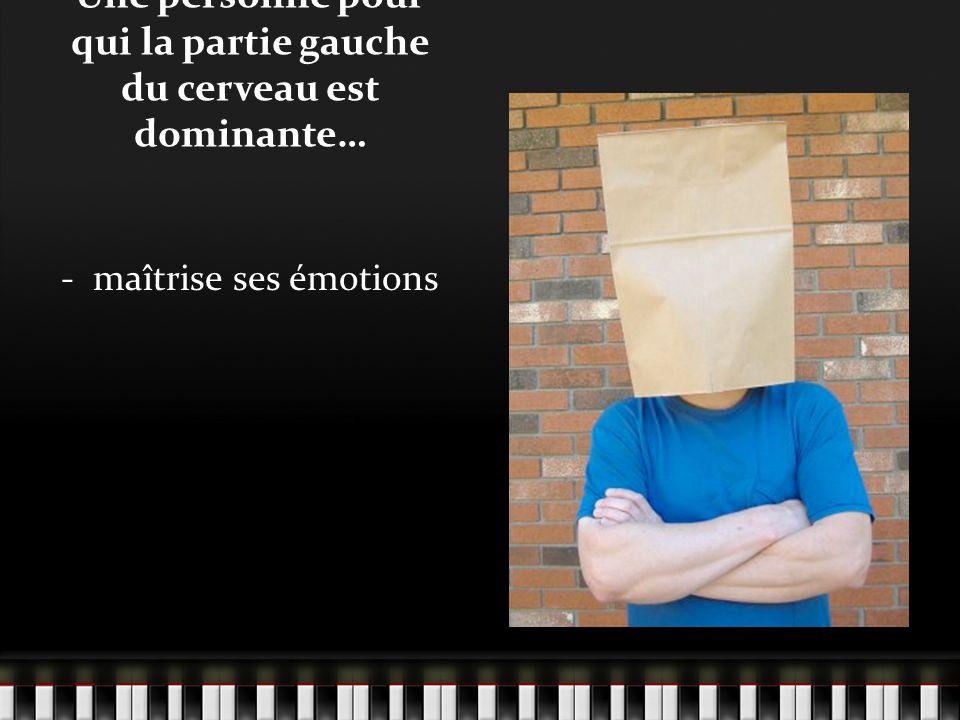 Une personne pour qui la partie gauche du cerveau est dominante… - maîtrise ses émotions