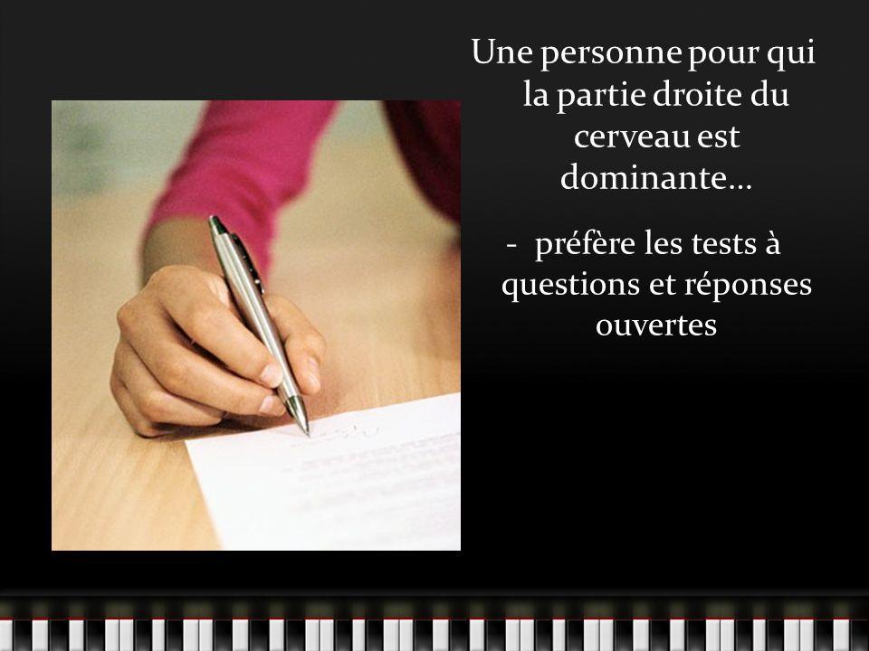 Une personne pour qui la partie droite du cerveau est dominante… - préfère les tests à questions et réponses ouvertes