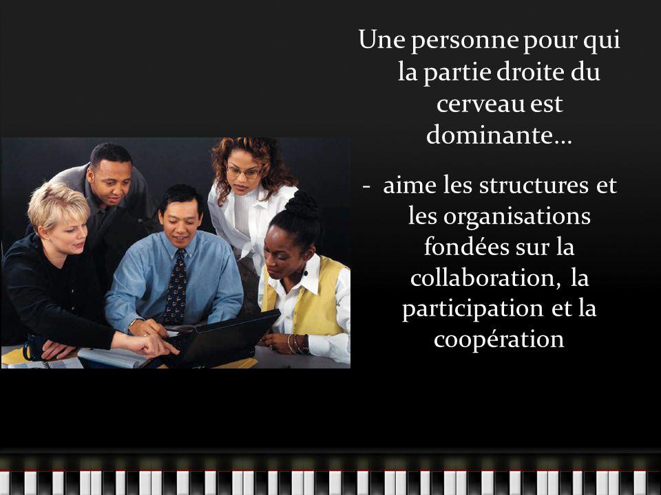 Une personne pour qui la partie droite du cerveau est dominante… - aime les structures et les organisations fondées sur la collaboration, la participation et la coopération