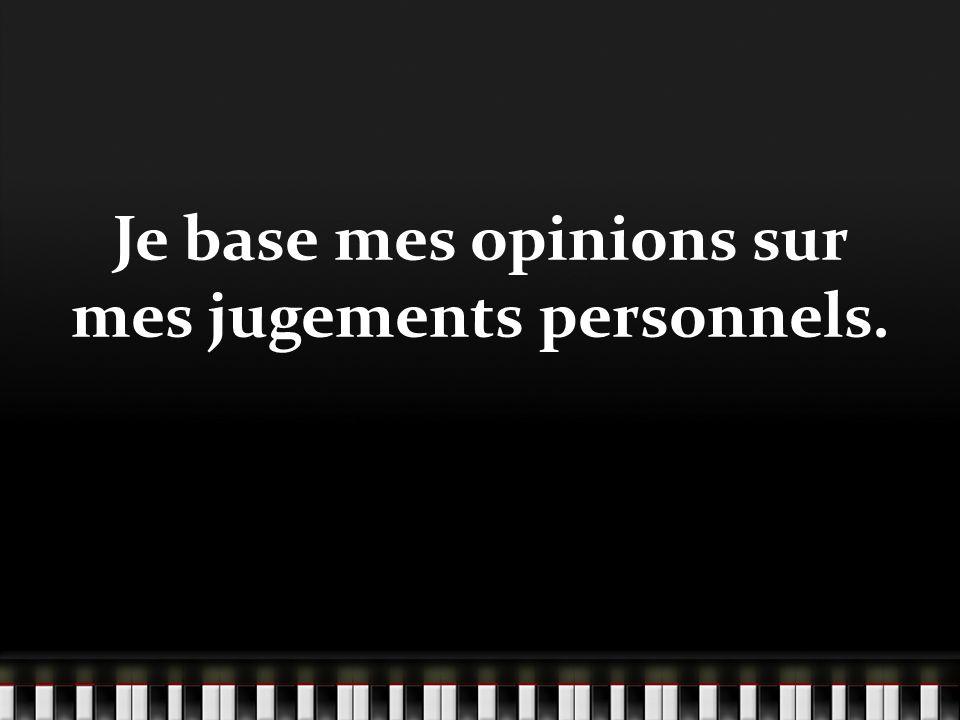 Je base mes opinions sur mes jugements personnels.