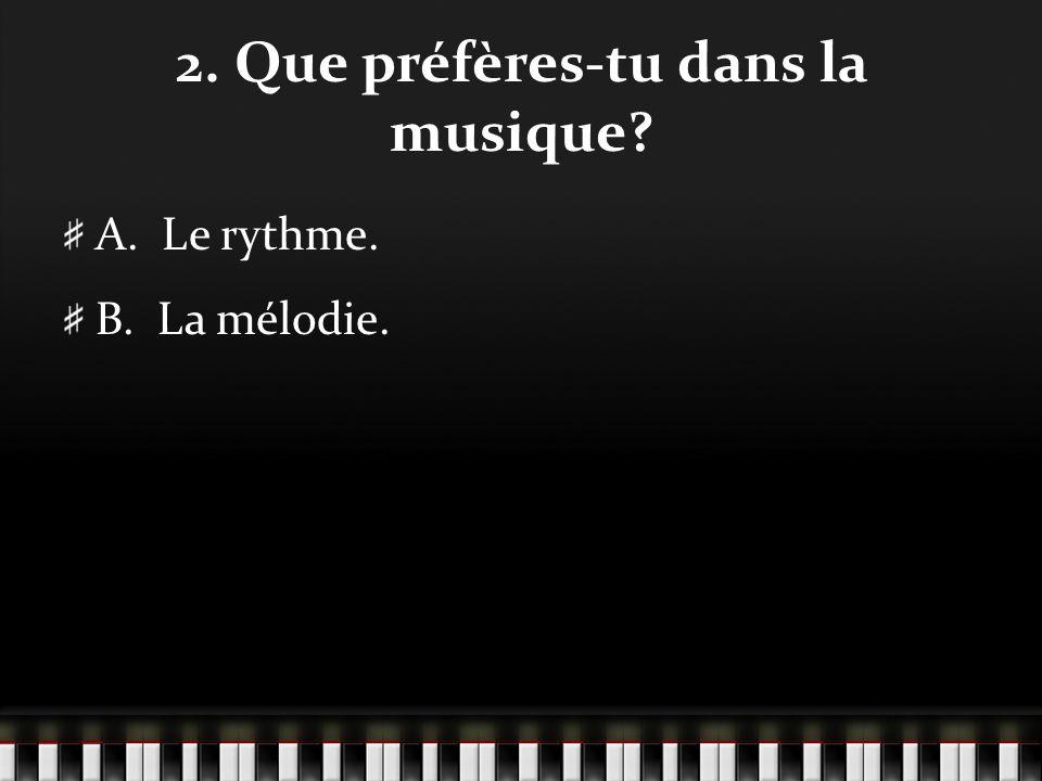 2. Que préfères-tu dans la musique? A. Le rythme. B. La mélodie.