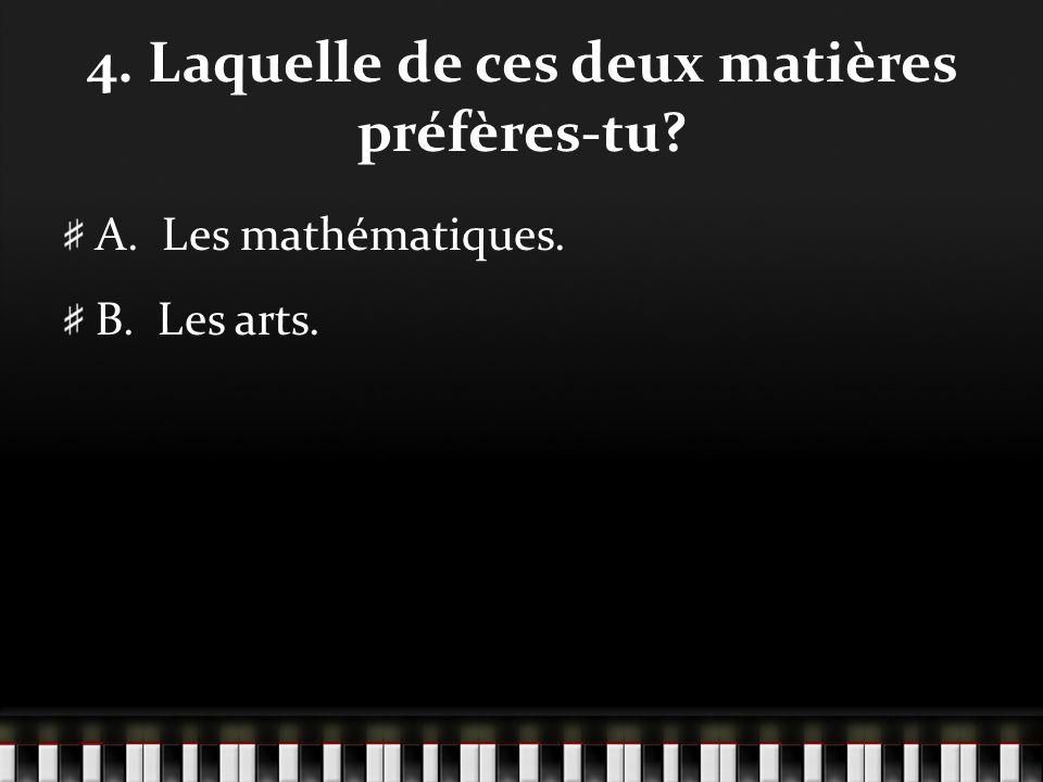 4. Laquelle de ces deux matières préfères-tu A. Les mathématiques. B. Les arts.