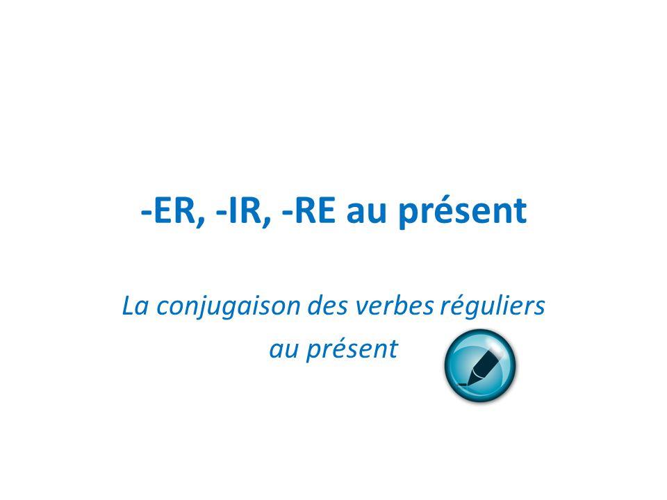 -ER, -IR, -RE au présent La conjugaison des verbes réguliers au présent