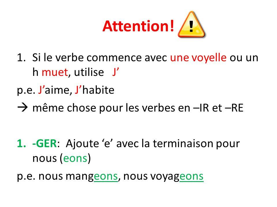 Attention! 1.Si le verbe commence avec une voyelle ou un h muet, utilise J p.e. Jaime, Jhabite même chose pour les verbes en –IR et –RE 1.-GER: Ajoute