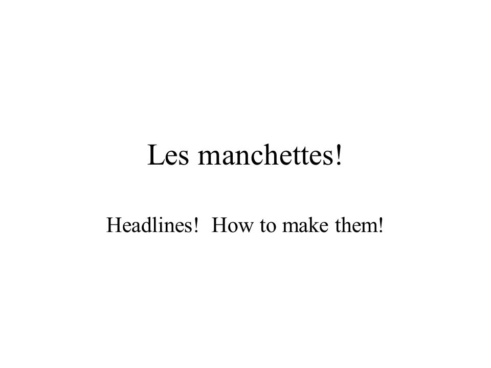Les manchettes! Headlines! How to make them!