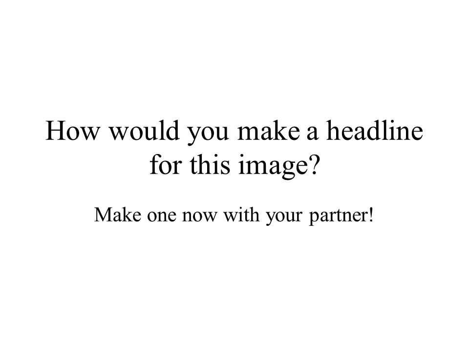How would you make a headline for this image? Make one now with your partner!
