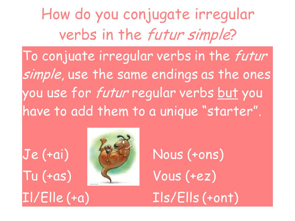 How do you conjugate irregular verbs in the futur simple? To conjuate irregular verbs in the futur simple, use the same endings as the ones you use fo