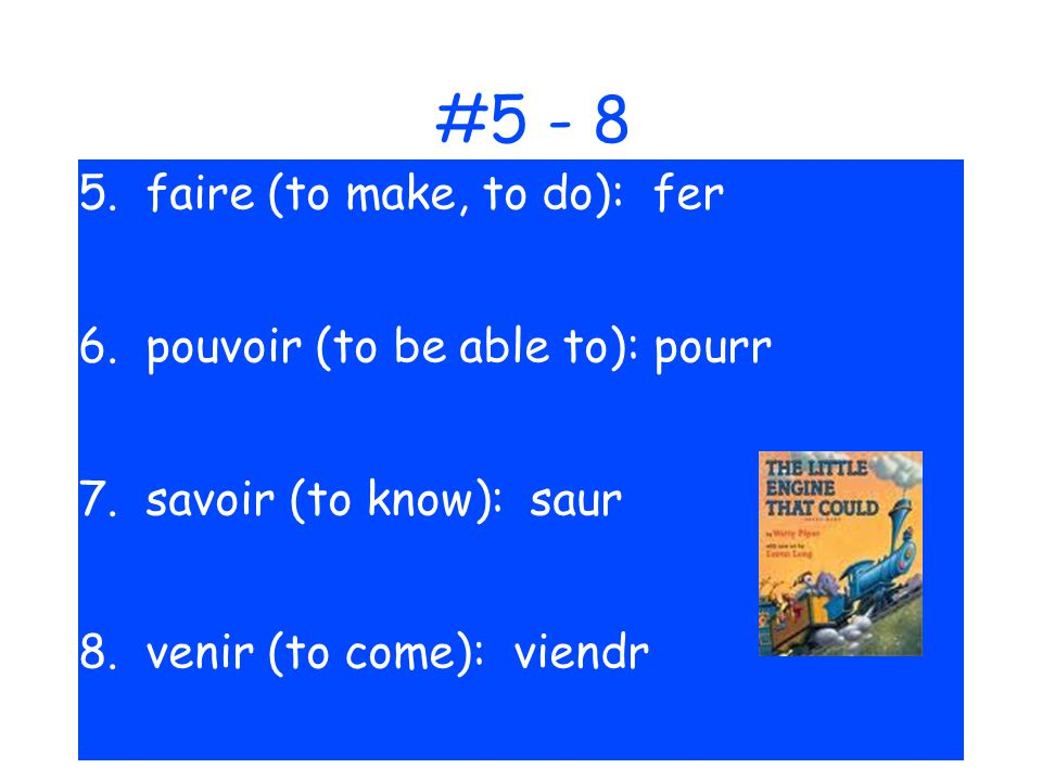 #5 - 8 5. faire (to make, to do): fer 6. pouvoir (to be able to): pourr 7. savoir (to know): saur 8. venir (to come): viendr