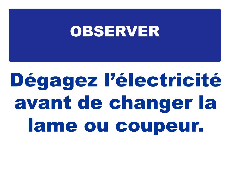 Dégagez lélectricité avant de changer la lame ou coupeur. OBSERVER
