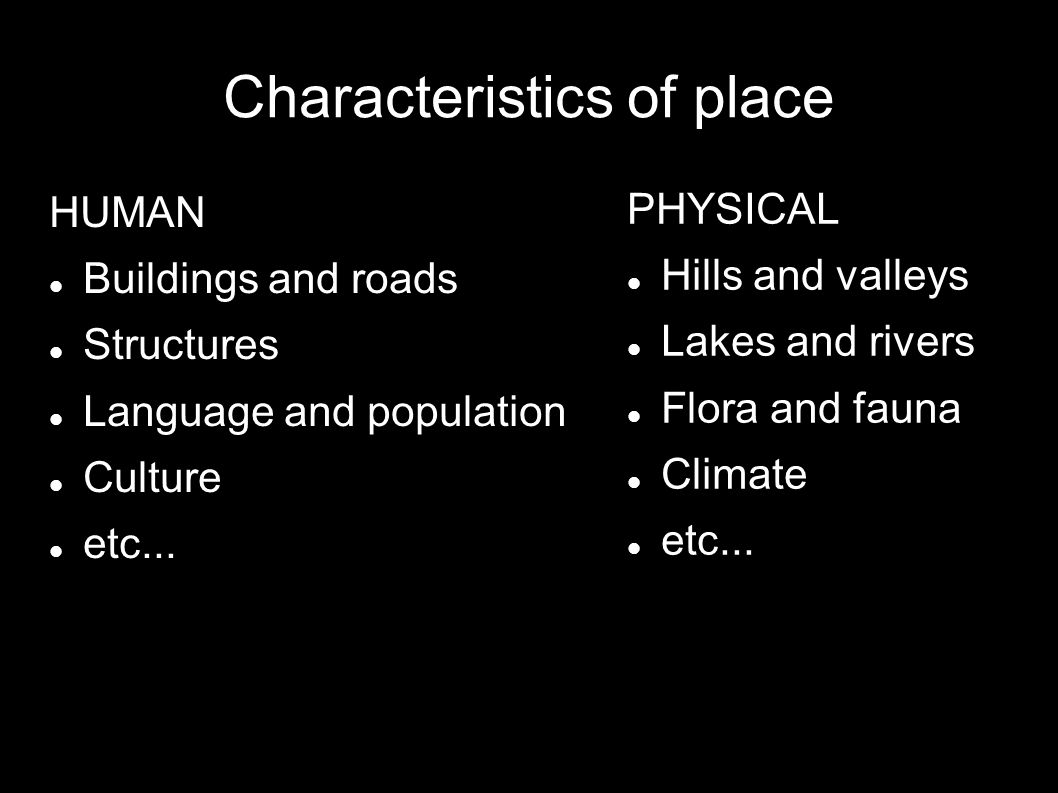 Characteristics of place HUMAN Buildings and roads Structures Language and population Culture etc...