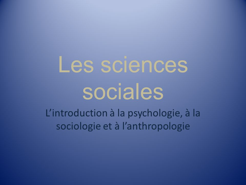 Les sciences sociales Lintroduction à la psychologie, à la sociologie et à lanthropologie