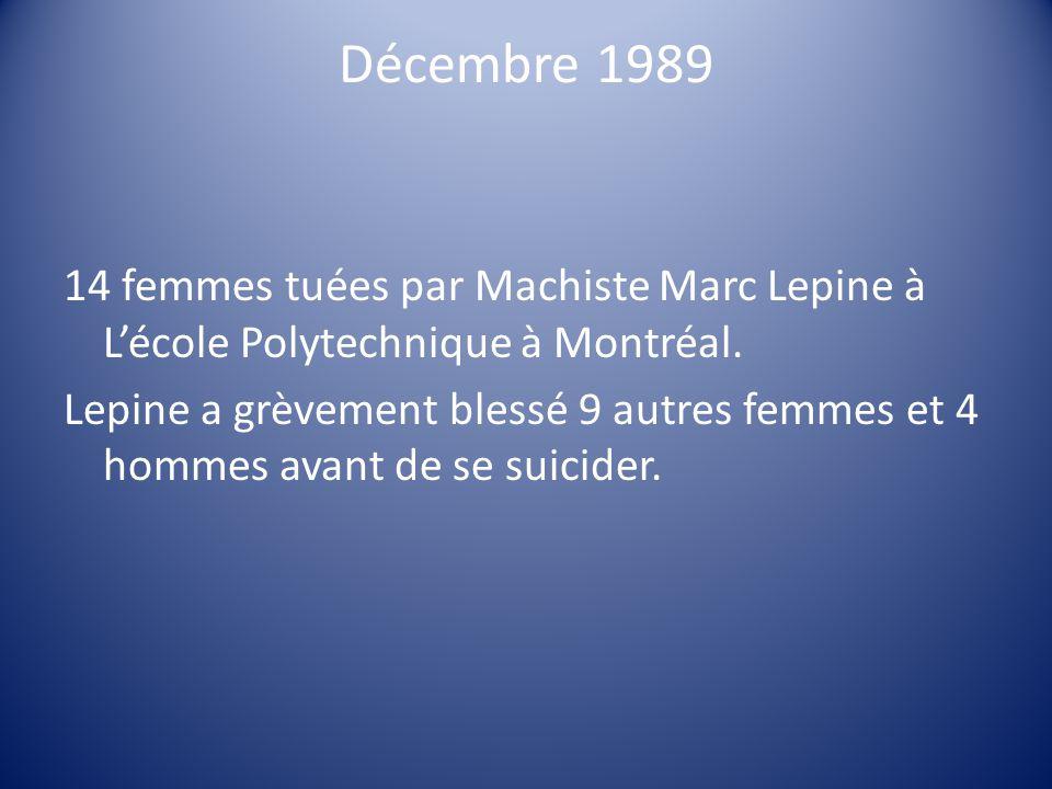 Décembre 1989 14 femmes tuées par Machiste Marc Lepine à Lécole Polytechnique à Montréal. Lepine a grèvement blessé 9 autres femmes et 4 hommes avant
