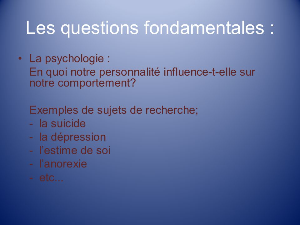 Les questions fondamentales : La psychologie : En quoi notre personnalité influence-t-elle sur notre comportement? Exemples de sujets de recherche; -