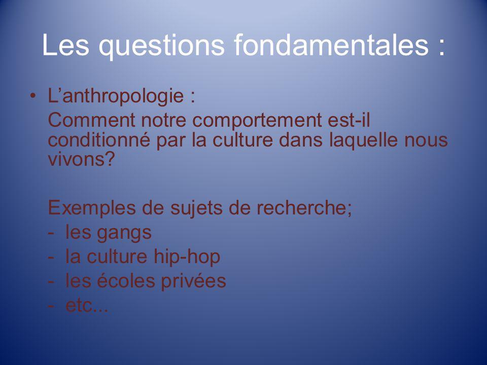 Les questions fondamentales : Lanthropologie : Comment notre comportement est-il conditionné par la culture dans laquelle nous vivons.