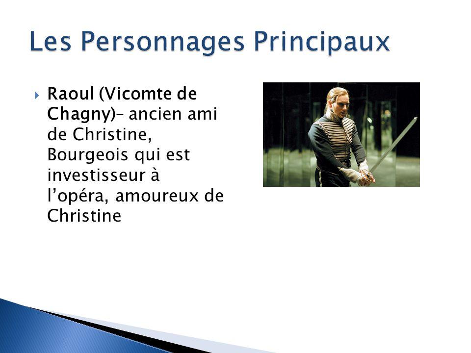 Raoul (Vicomte de Chagny)– ancien ami de Christine, Bourgeois qui est investisseur à lopéra, amoureux de Christine