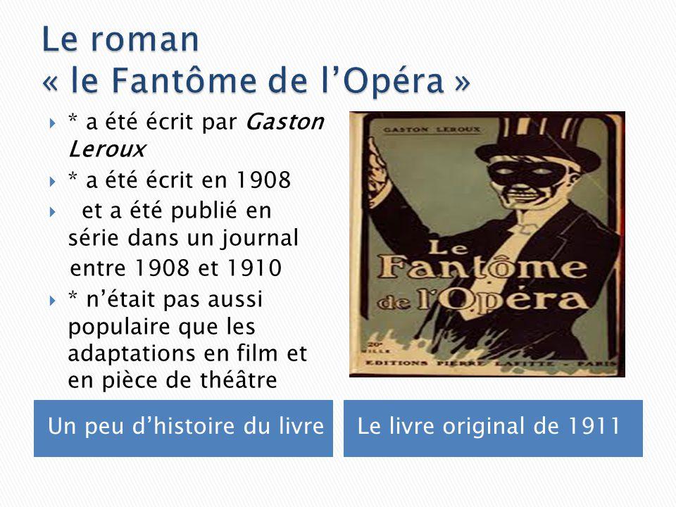 Un peu dhistoire du livreLe livre original de 1911 * a été écrit par Gaston Leroux * a été écrit en 1908 et a été publié en série dans un journal entre 1908 et 1910 * nétait pas aussi populaire que les adaptations en film et en pièce de théâtre