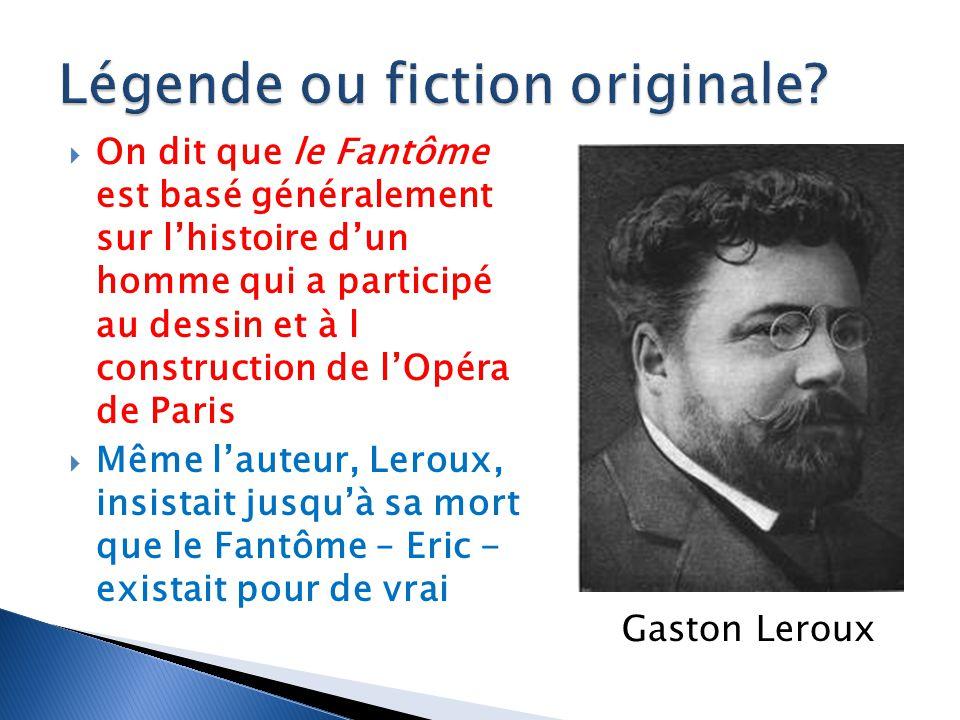 On dit que le Fantôme est basé généralement sur lhistoire dun homme qui a participé au dessin et à l construction de lOpéra de Paris Même lauteur, Leroux, insistait jusquà sa mort que le Fantôme – Eric - existait pour de vrai Gaston Leroux