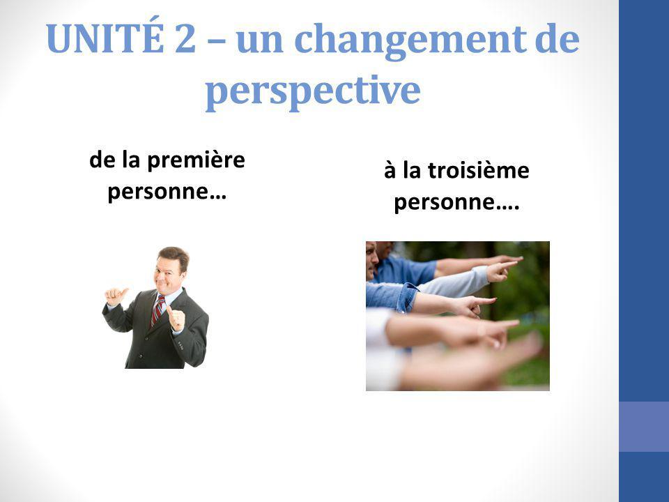 UNITÉ 2 – un changement de perspective de la première personne… à la troisième personne….