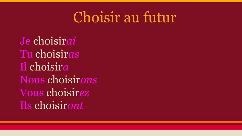 Choisir au futur Je choisirai Tu choisiras Il choisira Nous choisirons Vous choisirez Ils choisiront