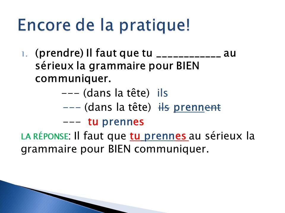 1. (prendre) Il faut que tu ____________ au sérieux la grammaire pour BIEN communiquer. --- (dans la tête) ils --- (dans la tête) ils prennent --- tu