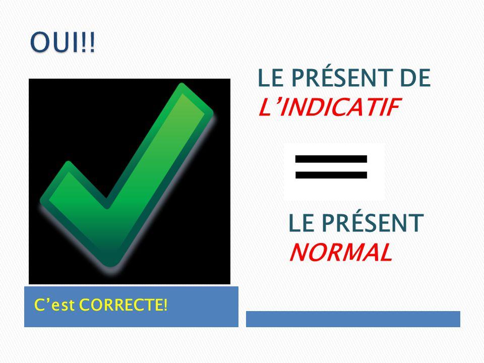 Cest CORRECTE! LE PRÉSENT DE LINDICATIF LE PRÉSENT NORMAL