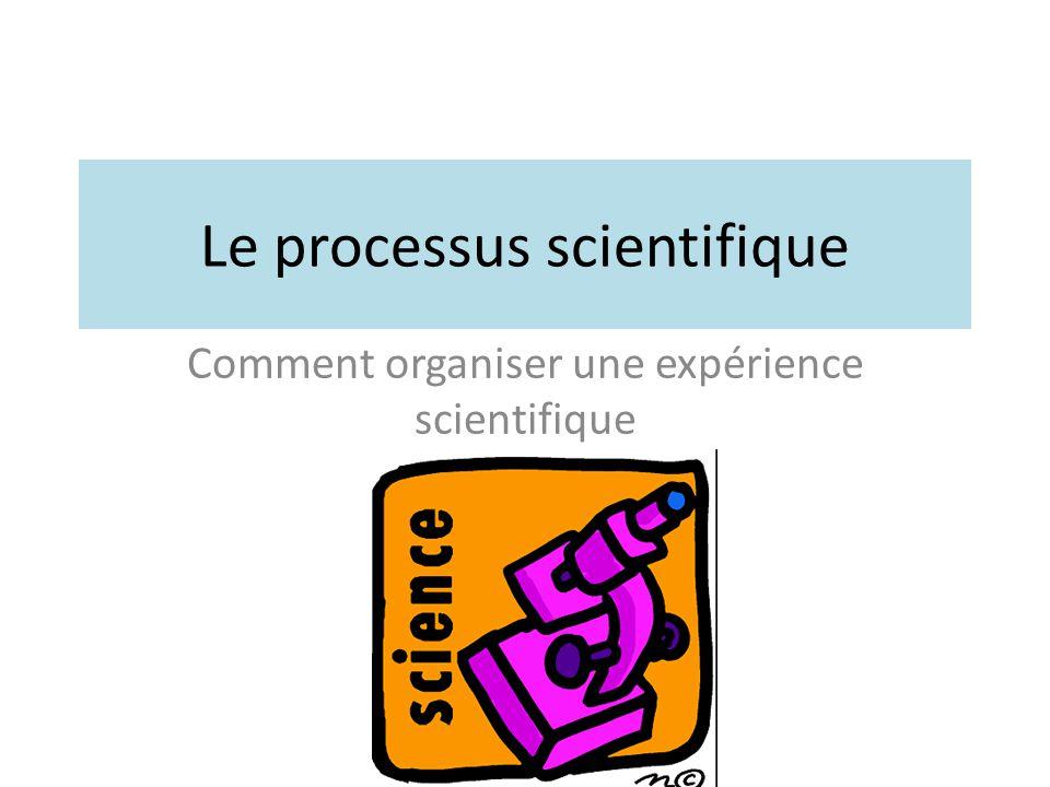Le processus scientifique Comment organiser une expérience scientifique