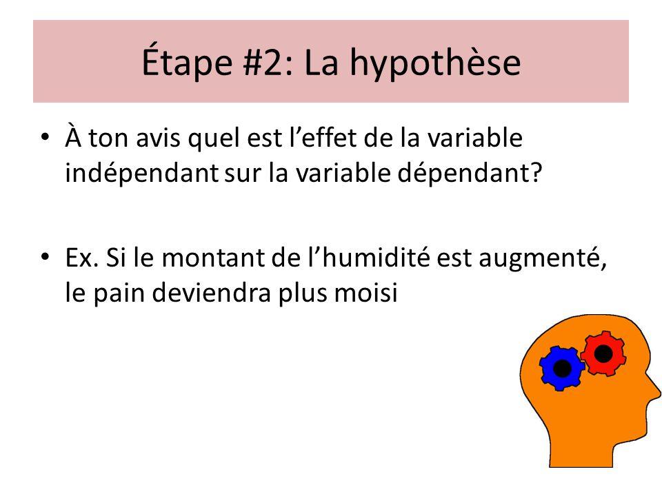 Étape #2: La hypothèse À ton avis quel est leffet de la variable indépendant sur la variable dépendant? Ex. Si le montant de lhumidité est augmenté, l